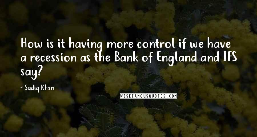 Sadiq Khan quotes: How is it having more control if we have a recession as the Bank of England and IFS say?