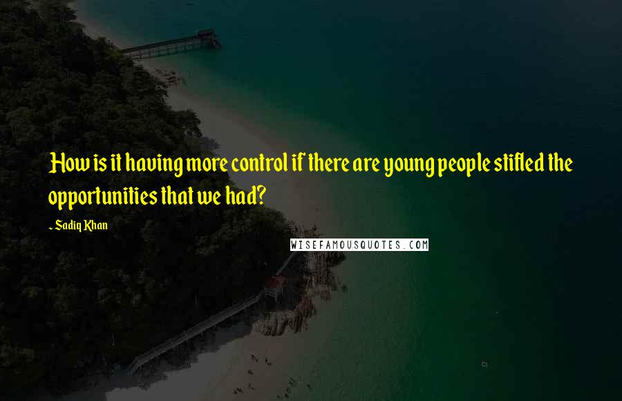 Sadiq Khan quotes: How is it having more control if there are young people stifled the opportunities that we had?