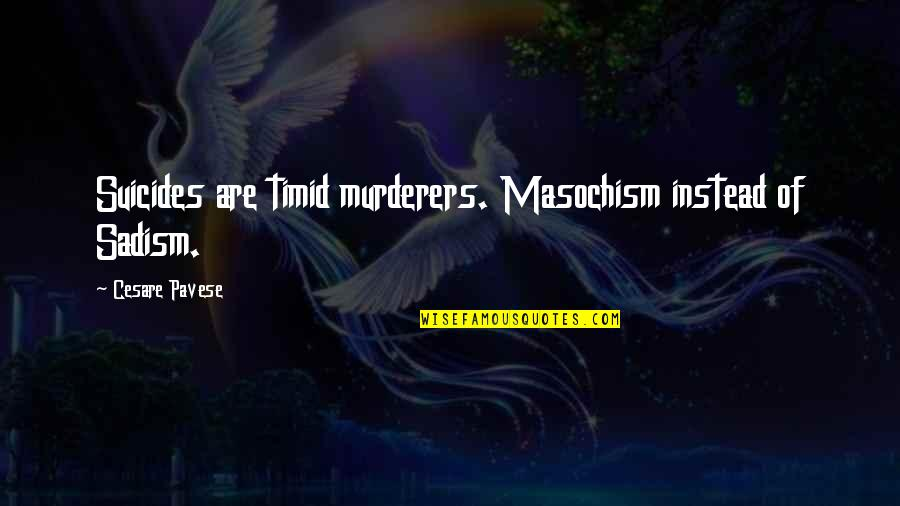 Sadism And Masochism Quotes By Cesare Pavese: Suicides are timid murderers. Masochism instead of Sadism.