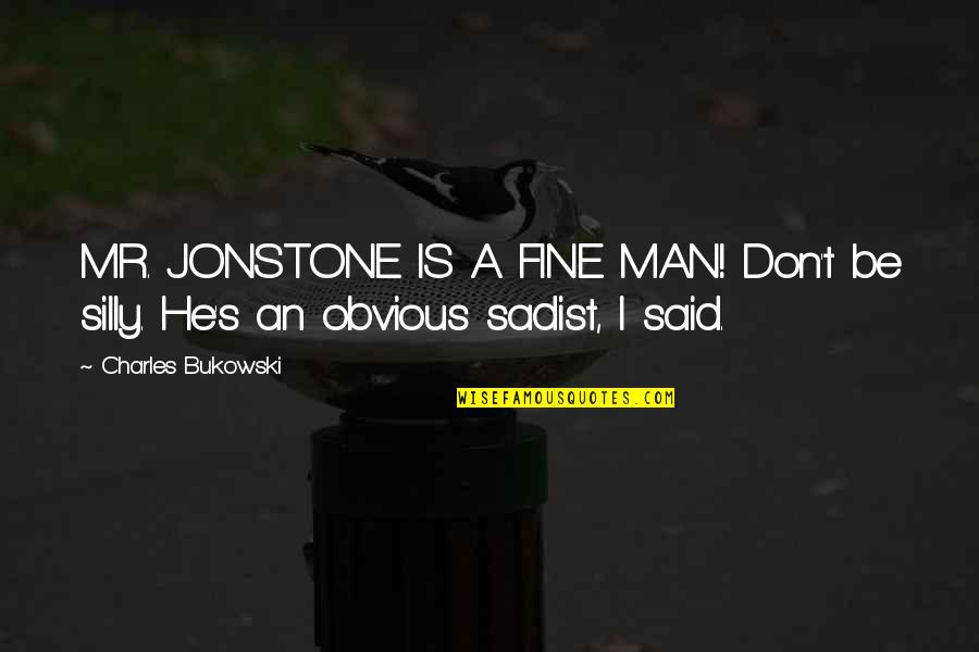 Sadist Man Quotes By Charles Bukowski: MR. JONSTONE IS A FINE MAN! Don't be