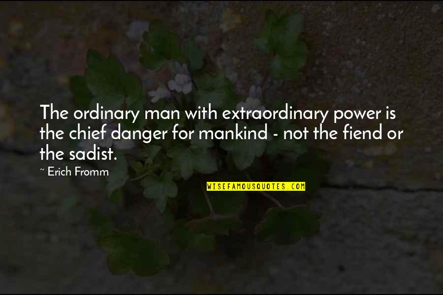 Sadist Man Quotes By Erich Fromm: The ordinary man with extraordinary power is the
