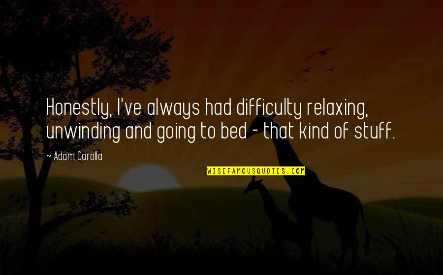 Sadness And Strength Quotes By Adam Carolla: Honestly, I've always had difficulty relaxing, unwinding and