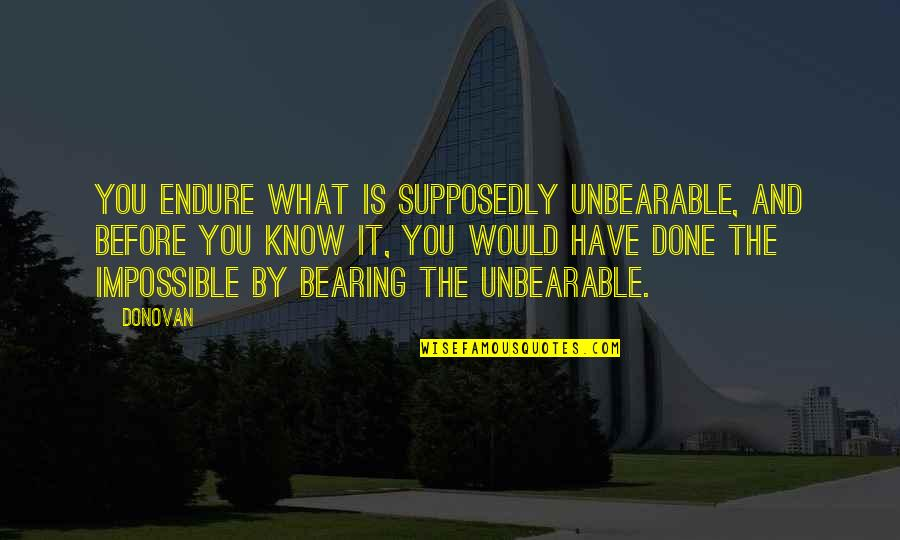 Sadness And Strength Quotes By Donovan: You endure what is supposedly unbearable, and before