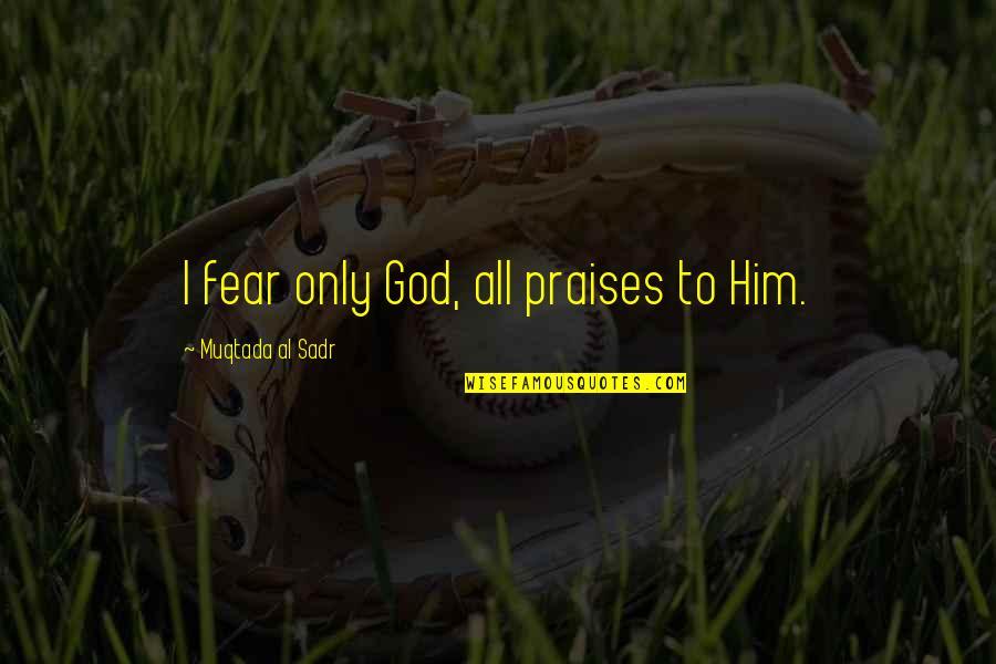 Sadr Quotes By Muqtada Al Sadr: I fear only God, all praises to Him.
