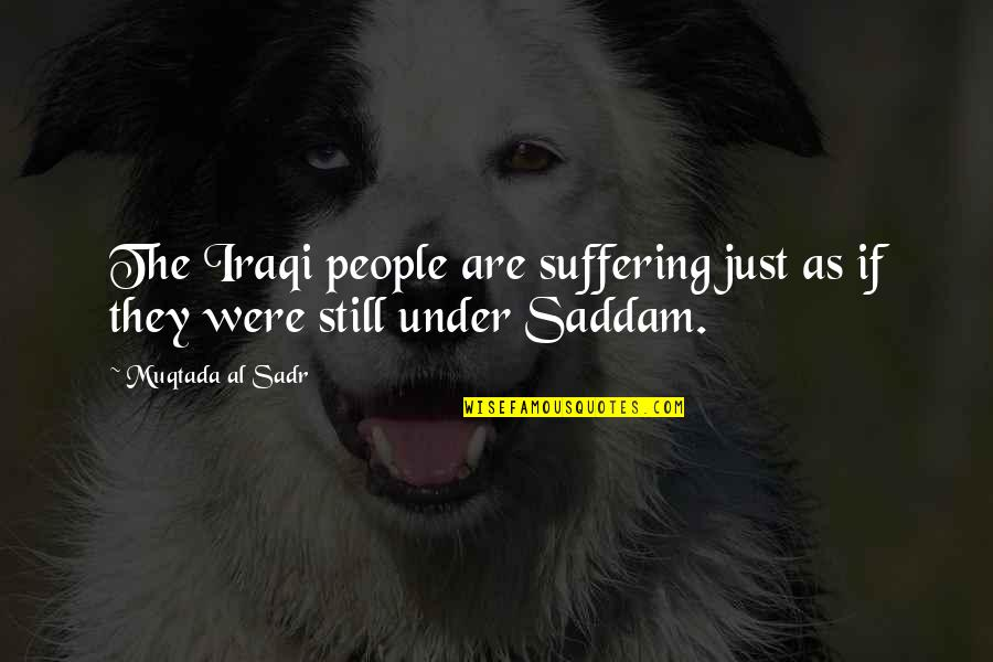 Sadr Quotes By Muqtada Al Sadr: The Iraqi people are suffering just as if