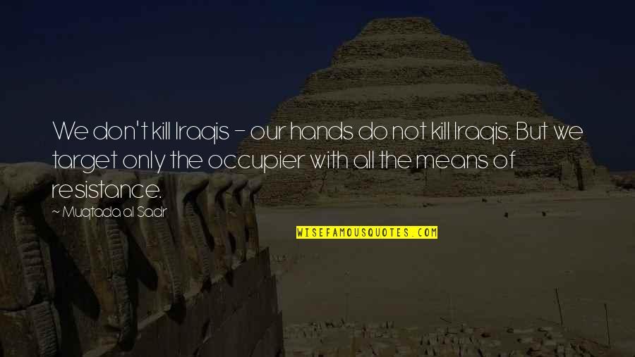 Sadr Quotes By Muqtada Al Sadr: We don't kill Iraqis - our hands do