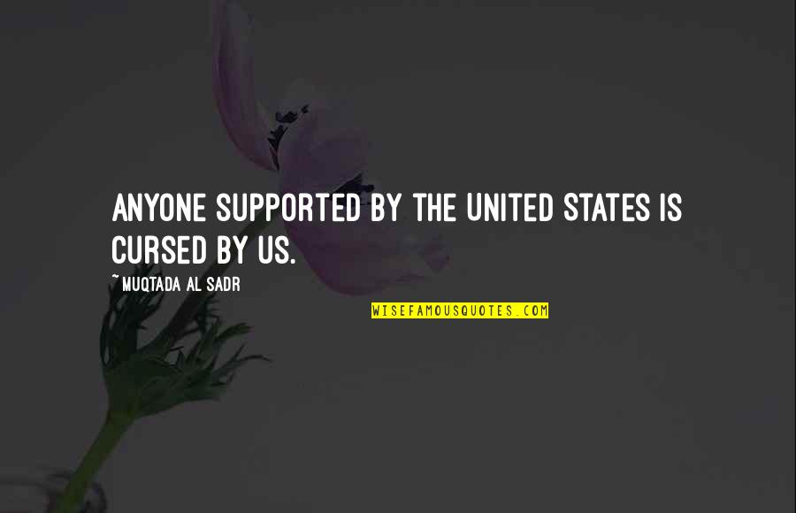 Sadr Quotes By Muqtada Al Sadr: Anyone supported by the United States is cursed