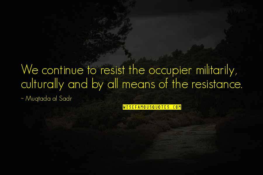 Sadr Quotes By Muqtada Al Sadr: We continue to resist the occupier militarily, culturally