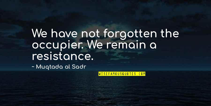 Sadr Quotes By Muqtada Al Sadr: We have not forgotten the occupier. We remain