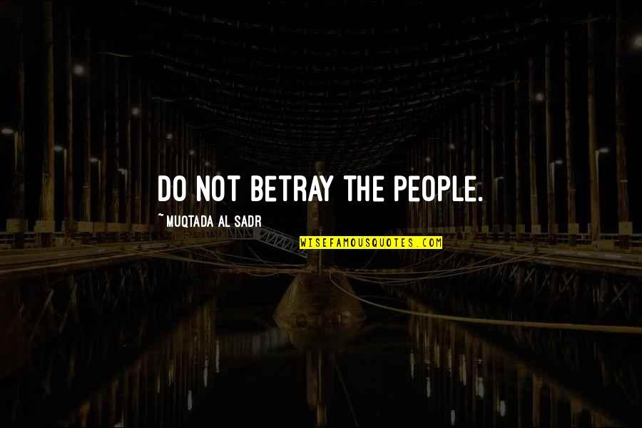 Sadr Quotes By Muqtada Al Sadr: Do not betray the people.