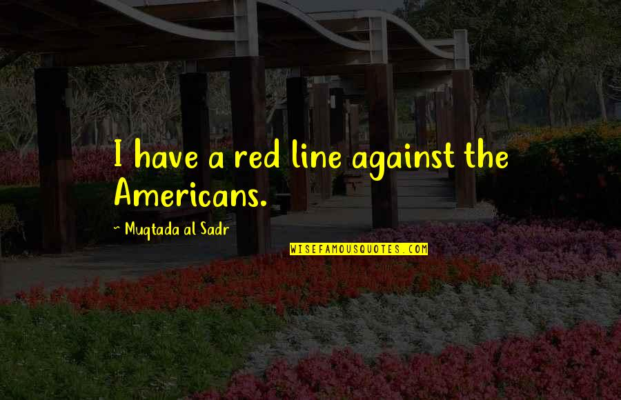 Sadr Quotes By Muqtada Al Sadr: I have a red line against the Americans.