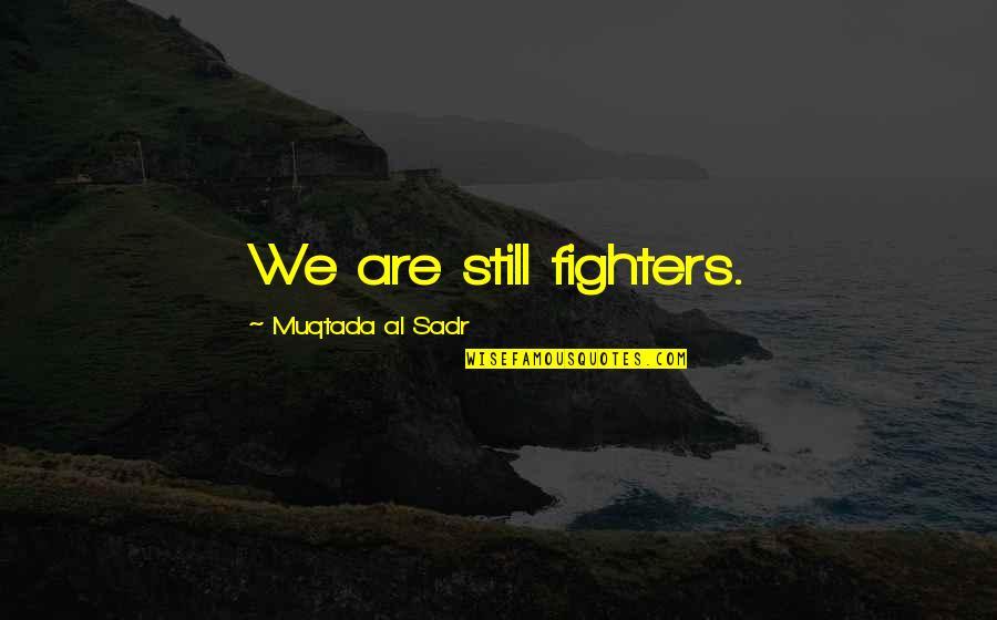 Sadr Quotes By Muqtada Al Sadr: We are still fighters.