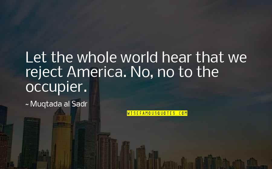 Sadr Quotes By Muqtada Al Sadr: Let the whole world hear that we reject