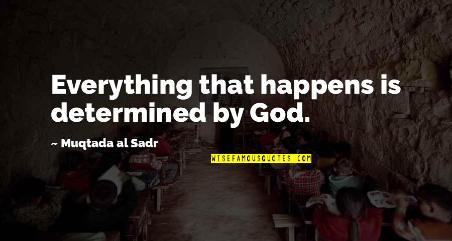 Sadr Quotes By Muqtada Al Sadr: Everything that happens is determined by God.