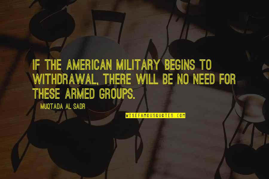 Sadr Quotes By Muqtada Al Sadr: If the American military begins to withdrawal, there