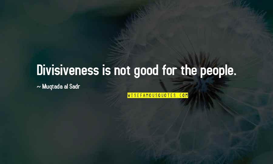 Sadr Quotes By Muqtada Al Sadr: Divisiveness is not good for the people.