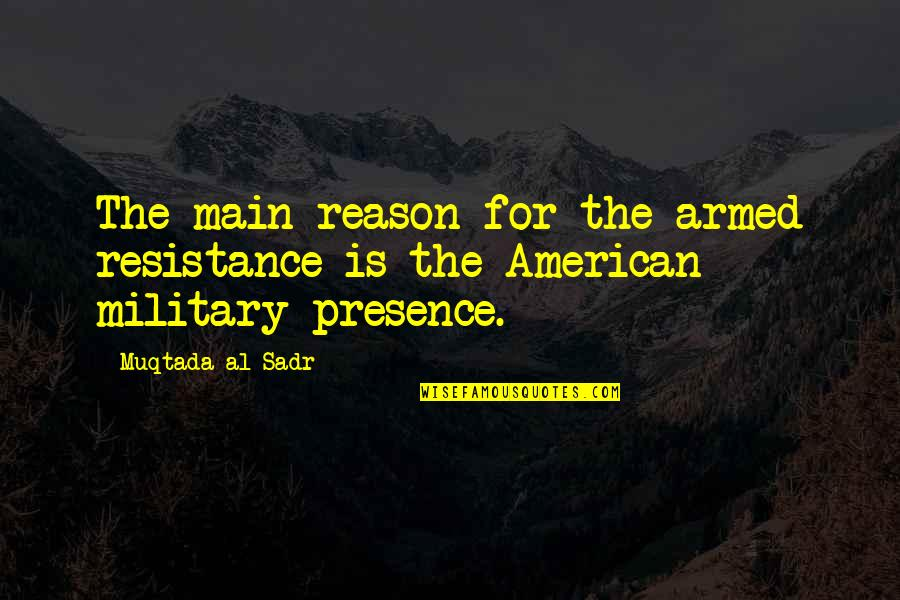 Sadr Quotes By Muqtada Al Sadr: The main reason for the armed resistance is
