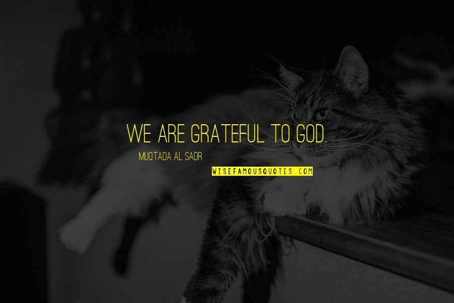 Sadr Quotes By Muqtada Al Sadr: We are grateful to God.