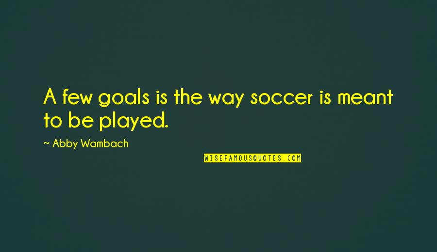 Safe And Sound Capital Cities Quotes By Abby Wambach: A few goals is the way soccer is