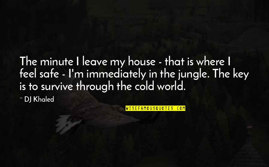 Safe House Quotes By DJ Khaled: The minute I leave my house - that