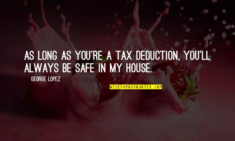 Safe House Quotes By George Lopez: As long as you're a tax deduction, you'll