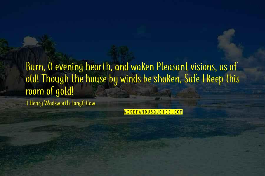 Safe House Quotes By Henry Wadsworth Longfellow: Burn, O evening hearth, and waken Pleasant visions,