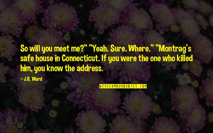 "Safe House Quotes By J.R. Ward: So will you meet me?"" ""Yeah. Sure. Where."""