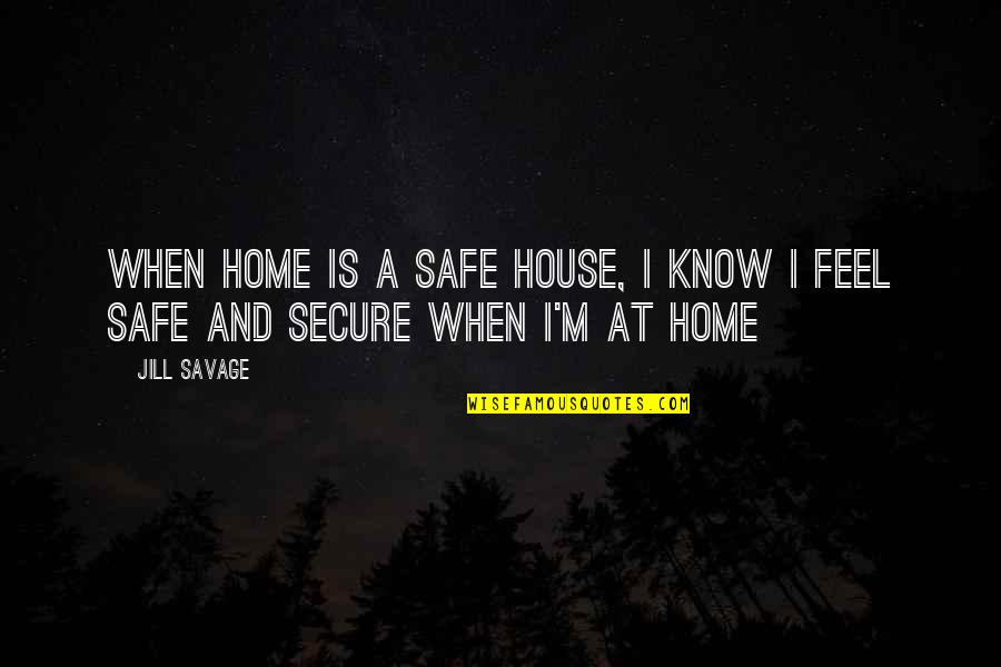 Safe House Quotes By Jill Savage: When home is a safe house, I know