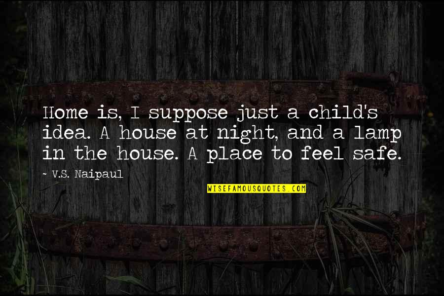 Safe House Quotes By V.S. Naipaul: Home is, I suppose just a child's idea.