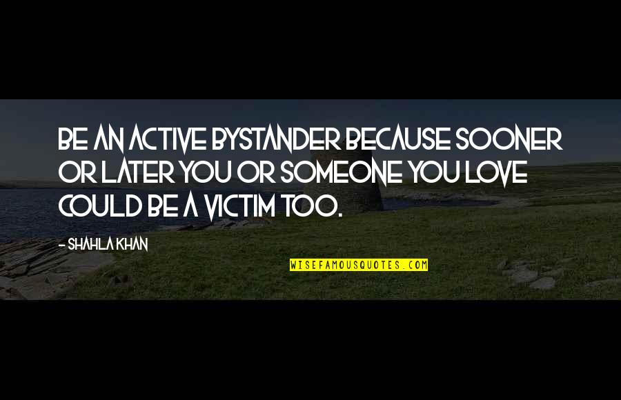 Safety And Protection Quotes By Shahla Khan: Be an active bystander because sooner or later