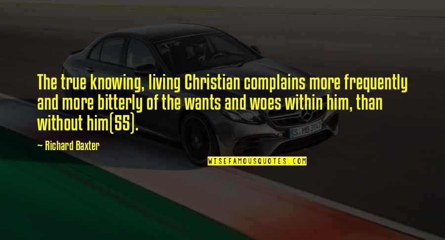 Safety Of Objects Quotes By Richard Baxter: The true knowing, living Christian complains more frequently