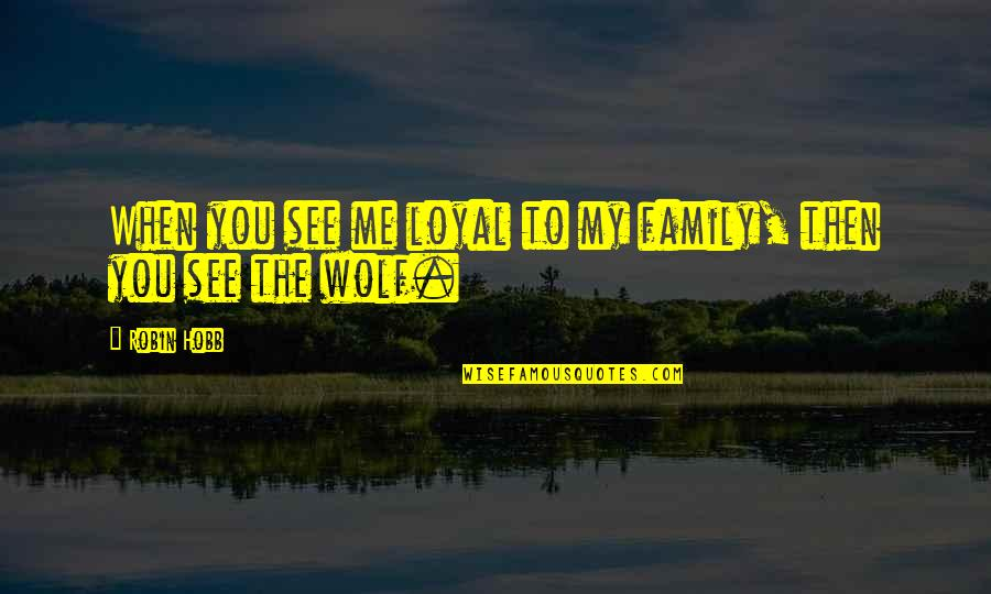 Safety Patrol Quotes By Robin Hobb: When you see me loyal to my family,