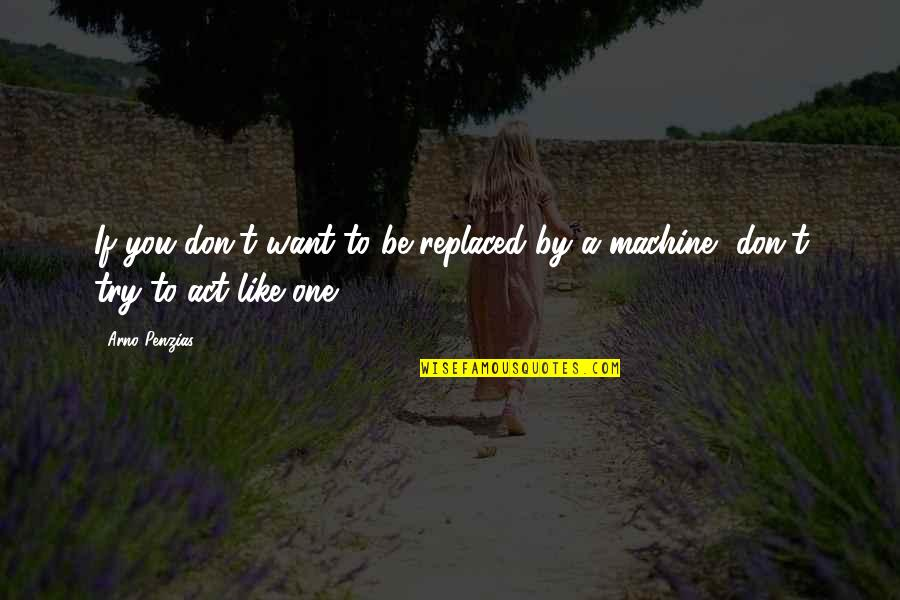 Safter Quotes By Arno Penzias: If you don't want to be replaced by