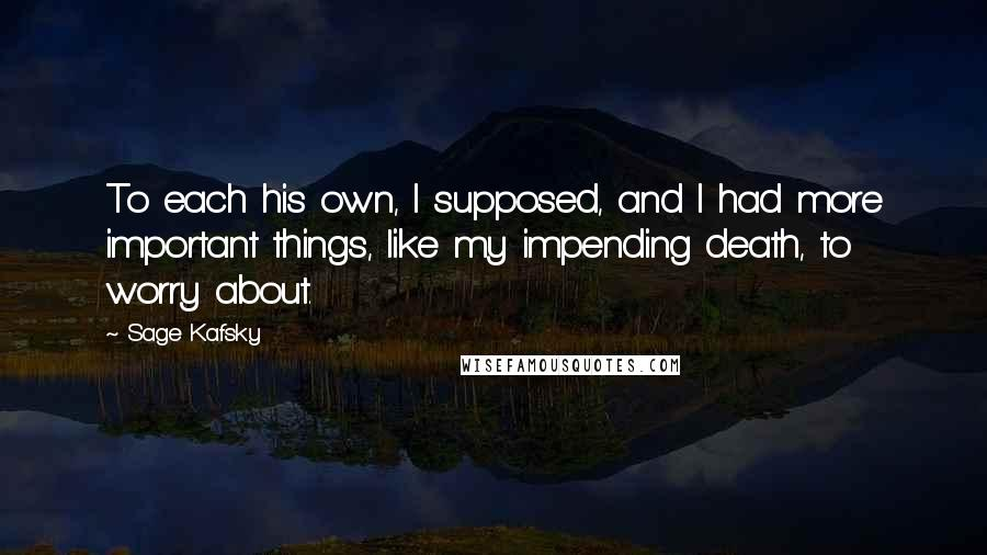 Sage Kafsky quotes: To each his own, I supposed, and I had more important things, like my impending death, to worry about.
