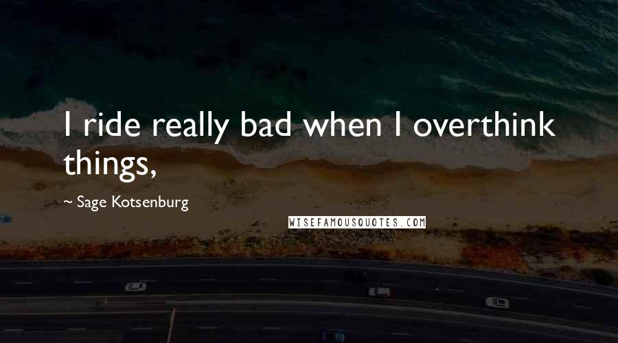 Sage Kotsenburg quotes: I ride really bad when I overthink things,