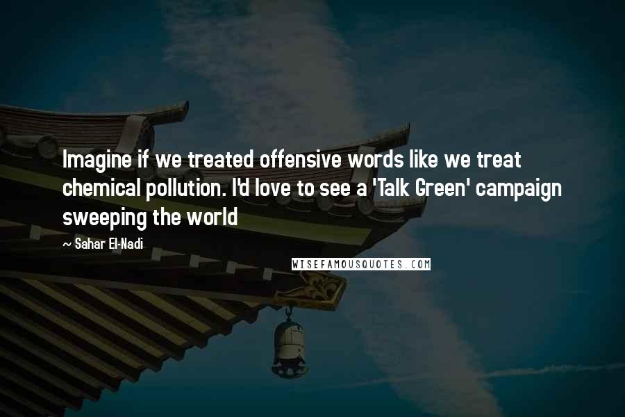 Sahar El-Nadi quotes: Imagine if we treated offensive words like we treat chemical pollution. I'd love to see a 'Talk Green' campaign sweeping the world