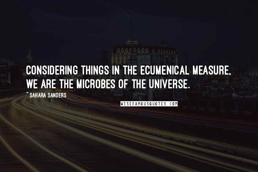 Sahara Sanders quotes: Considering things in the ecumenical measure, we are the microbes of the Universe.