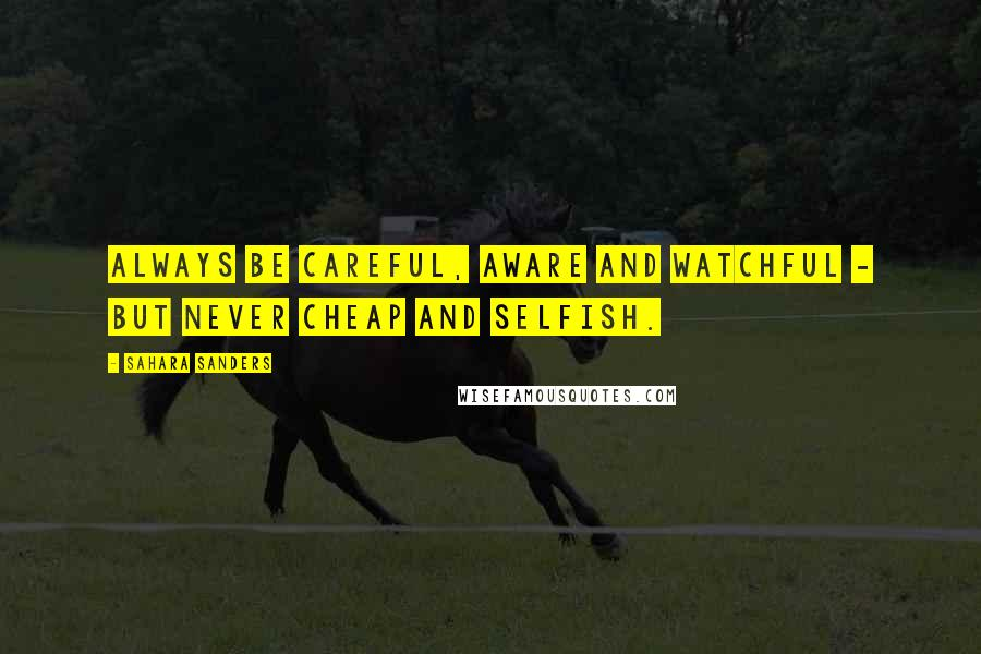 Sahara Sanders quotes: ALWAYS BE CAREFUL, AWARE AND WATCHFUL - BUT NEVER CHEAP AND SELFISH.