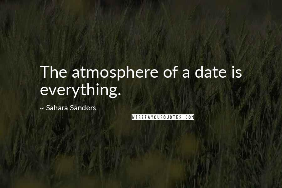Sahara Sanders quotes: The atmosphere of a date is everything.