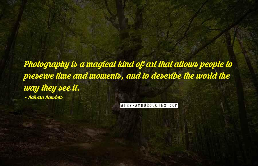 Sahara Sanders quotes: Photography is a magical kind of art that allows people to preserve time and moments, and to describe the world the way they see it.