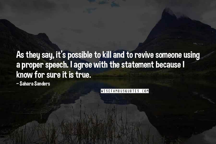 Sahara Sanders quotes: As they say, it's possible to kill and to revive someone using a proper speech. I agree with the statement because I know for sure it is true.