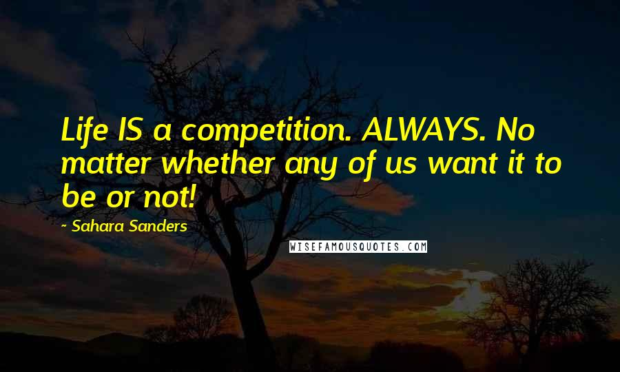 Sahara Sanders quotes: Life IS a competition. ALWAYS. No matter whether any of us want it to be or not!