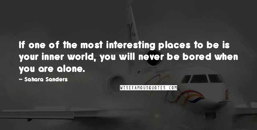 Sahara Sanders quotes: If one of the most interesting places to be is your inner world, you will never be bored when you are alone.