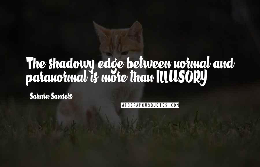 Sahara Sanders quotes: The shadowy edge between normal and paranormal is more than ILLUSORY...