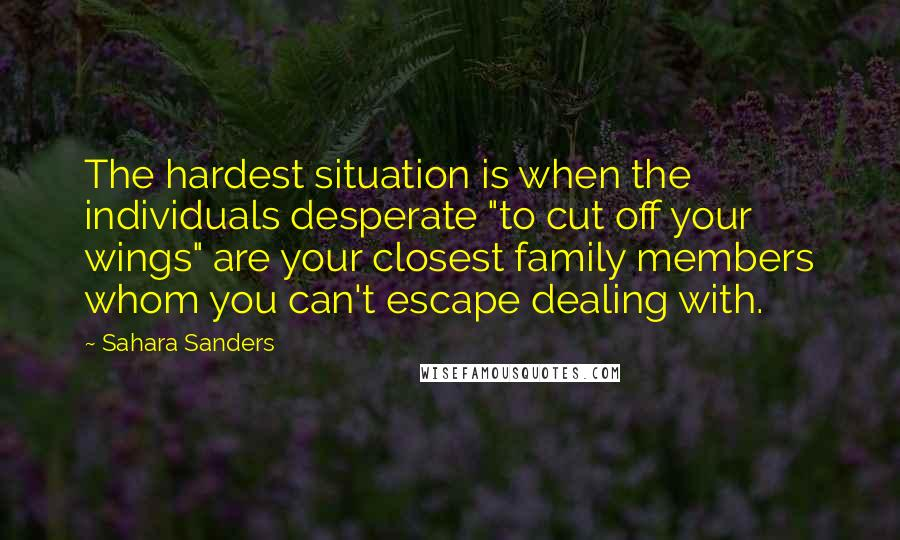 """Sahara Sanders quotes: The hardest situation is when the individuals desperate """"to cut off your wings"""" are your closest family members whom you can't escape dealing with."""