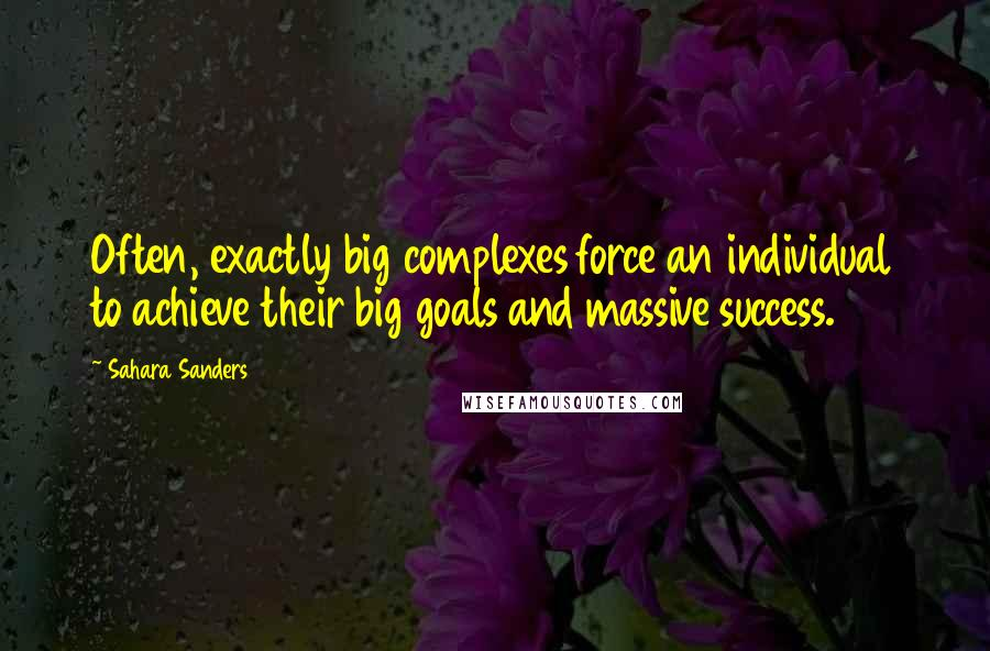 Sahara Sanders quotes: Often, exactly big complexes force an individual to achieve their big goals and massive success.