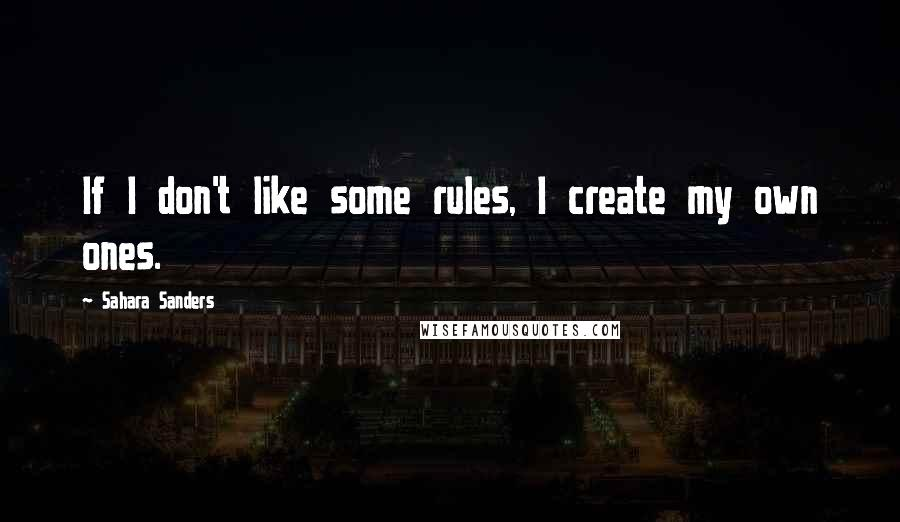 Sahara Sanders quotes: If I don't like some rules, I create my own ones.