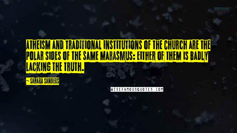 Sahara Sanders quotes: Atheism and traditional institutions of the Church are the polar sides of the same marasmus: either of them is badly lacking the truth.