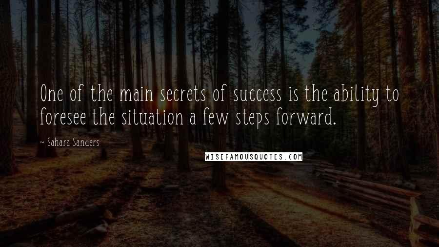 Sahara Sanders quotes: One of the main secrets of success is the ability to foresee the situation a few steps forward.