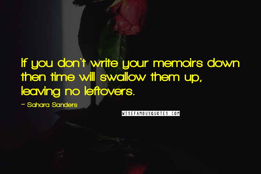 Sahara Sanders quotes: If you don't write your memoirs down then time will swallow them up, leaving no leftovers.